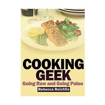 Cooking Geek Going Raw and Going Paleo by Reichlin & Rebecca