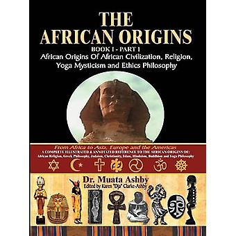 The African Origins of African Civilization Mystic Religion Yoga Mystical Spirituality and Ethics Philosophy Volume 1 by Ashby & Muata