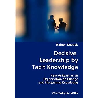 Decisive Leadership by Tacit Knowledge How to React as an Organisation on Change and Fluctuating Knowledge by Knaack & Rainer