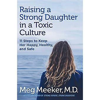 Raising a Strong Daughter in a Toxic Culture - 11 Steps to Keep Her Ha