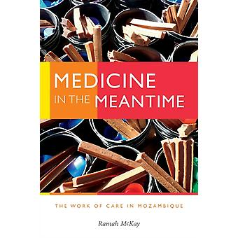 Medicine in the Meantime  The Work of Care in Mozambique by Ramah Mckay