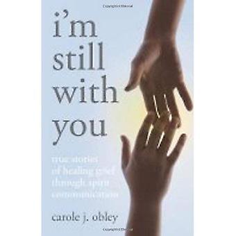 Je suis encore avec vous: True Stories de chagrin par la Communication de l'esprit de guérison