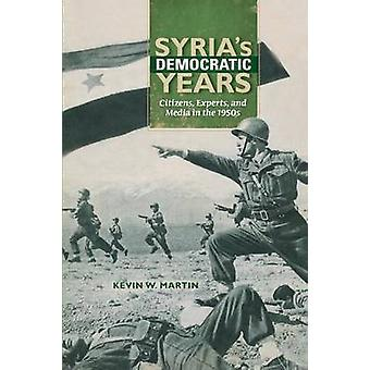 Syrias Democratic Years Citizens Experts and Media in the 1950s by Martin & Kevin W