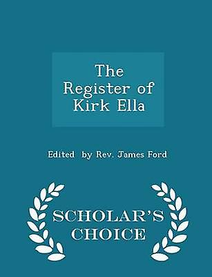 The Register of Kirk Ella  Scholars Choice Edition by by Rev. James Ford & Edited
