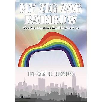 My Zig Zag Rainbow My Lifes Adventures Told Through Poems by Hughes & Dr. Sam H.