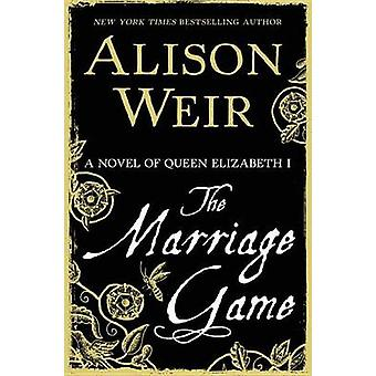 The Marriage Game - A Novel of Queen Elizabeth I by Alison Weir - 9780