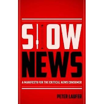 Slow News - A Manifesto for the Critical News Consumer by Peter Laufer