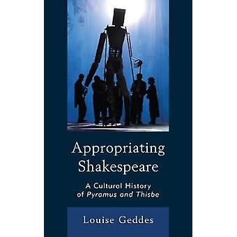 Appropriating Shakespeare A Cultural History of Pyramus and Thisbe by Geddes & Louise