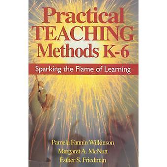 Practical Teaching Methods K6 Sparking the Flame of Learning by Wilkinson & Pamela Fannin