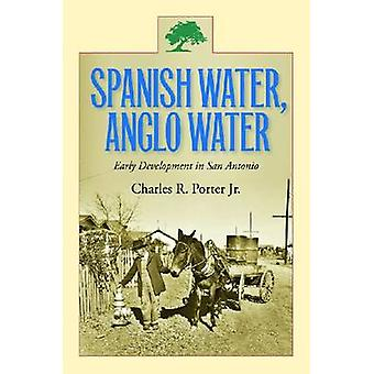 Spanish Water Anglo Water Early Development in San Antonio by Porter & Charles R.