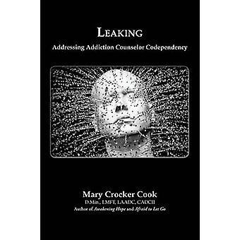 Leaking. Addressing Addiction Counselor Codependency by Cook & Mary Crocker