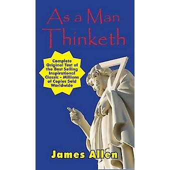 As a Man Thinketh  Complete Original Text by Allen & James