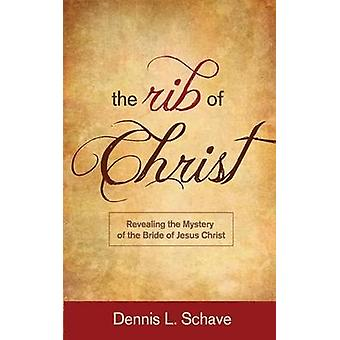The Rib of Christ Revealing the Mystery of the Bride of Jesus Christ by Schave & Dennis