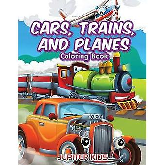 Cars Trains and Planes Coloring Book by Jupiter Kids