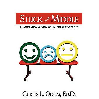 Stuck in the Middle   A Generation X View of Talent Management by Odom & Curtis L.