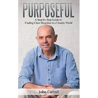 Purposeful A StepbyStep Guide to Finding Clear Direction in a Chaotic World by Carroll & John
