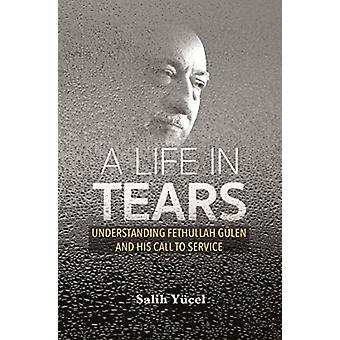 A Life in Tears - Understanding Fethullah Gulen's Life and His Call to