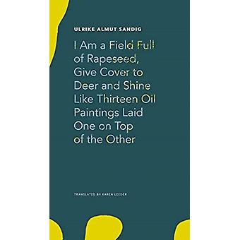 I Am a Field Full of Rapeseed Give Cover to Deer and Shine by Ulrike Almut Sandig