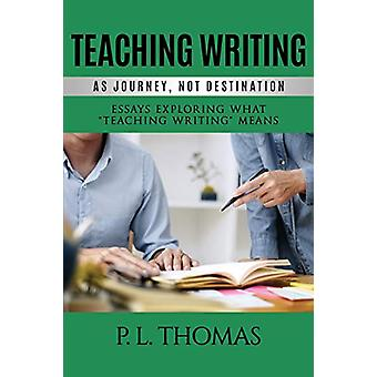 Teaching Writing as Journey - Not Destination - Essays Exploring What