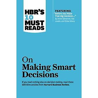 Hbr's 10 Must Reads on Making Smart Decisions (with Featured Article 'before You Make That Big Decision...' by Daniel Kahneman Dan Lovallo and Olivi