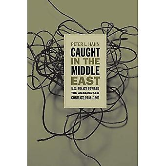 Caught in the Middle East: U.S. Policy Toward the Arab-Israeli Conflict, 1945-1961