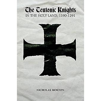 The Teutonic Knights in the Holy Land - 1190-1291 by Nicholas Morton