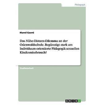 Das NheDistanzDilemma an der Odenwaldschule. Begnstigt stark am Individuum orientierte Pdagogik sexuellen Kindesmissbrauch by Gasmi & Manel