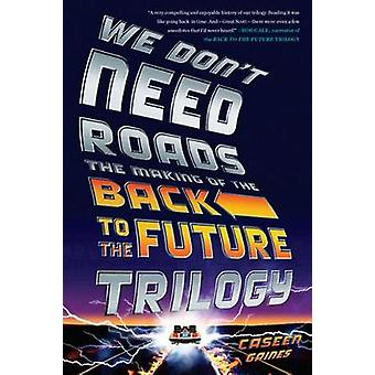 We Don't Need Roads - The Making of the Back to the Future Trilogy by