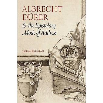 Albrecht D Rer and the Epistolary Mode of Address by Shira Brisman -
