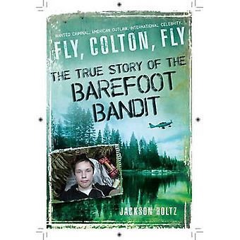 Fly - Colton - Fly - The True Story of the Barefoot Bandit by Jackson