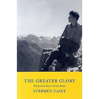 The Greater Glory - Thirty-Seven Years with the Jesuits by Stephen Cas