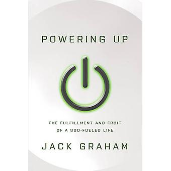 Powering Up - The Fulfillment and Fruit of a God-Fueled Life by Jack G