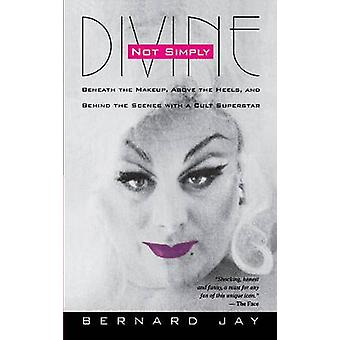 Not Simply Divine Beneath the MakeUp Above the Heels and Behind the Scenes with a Cult Superstar by Jay & Bernard