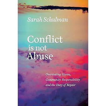 Conflict Is Not Abuse  Overstating Harm Community Responsibility and the Duty of Repair by Sarah Schulman