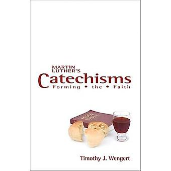 Martin Luther's Catechisms - Forming the Faith by Timothy J. Wengert -