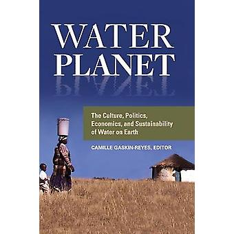 Water Planet The Culture Politics Economics and Sustainability of Water on Earth by GaskinReyes & Camille