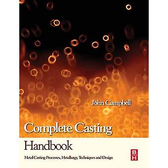 Complete Casting Handbook Metal Casting Processes Metallurgy Techniques and Design by Campbell & John