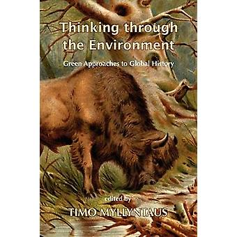 Thinking Through the Environment Green Approaches to Global History by Myllyntaus & Timo