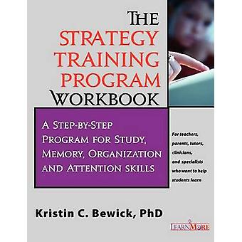 THE  STRATEGY TRAINING PROGRAM WORKBOOK StepbyStep Program for Study Memory Organization and Attention by Bewick & Kristin C.