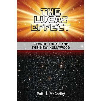 The Lucas Effect George Lucas and the New Hollywood by McCarthy & Patti J.