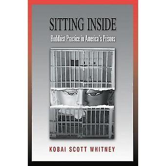 Sitting Inside Buddhist Practice in Americas Prisons by Whitney & Scott