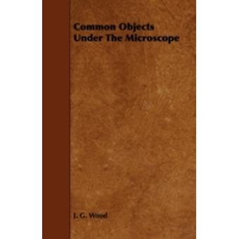 Common Objects Under the Microscope by Wood & J. G.
