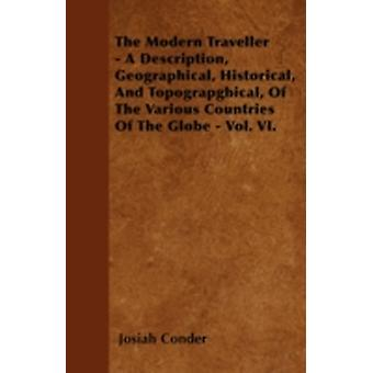 The Modern Traveller  A Description Geographical Historical And Topograpghical Of The Various Countries Of The Globe  Vol. VI. by Conder & Josiah