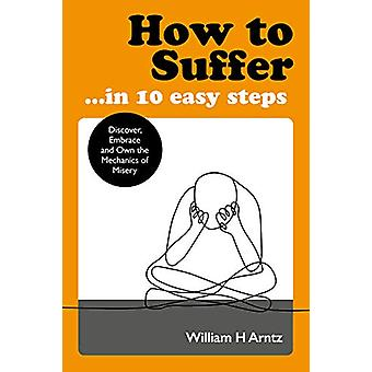 How to Suffer ... In 10 Easy Steps - Discover - Embrace and Own the Me
