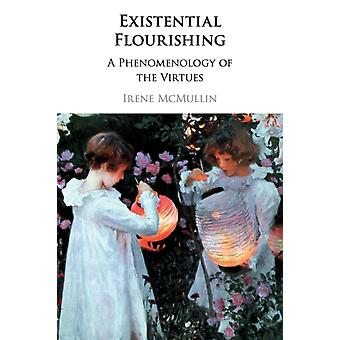 Existential Flourishing  A Phenomenology of the Virtues by Irene Mcmullin