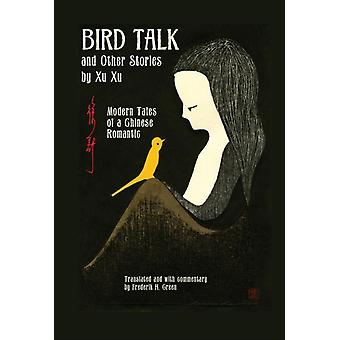 Bird Talk and Other Stories by Xu Xu  Modern Tales of a Chinese Romantic by Translated with commentary by Frederik H Green Xu Xu