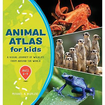 Animal Atlas for Kids  A Visual Journey of Wildlife from Around the World by Michael A DiSpezio