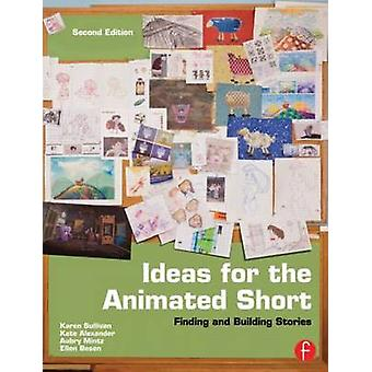 Ideas for the Animated Short - Finding and Building Stories (2nd Revis