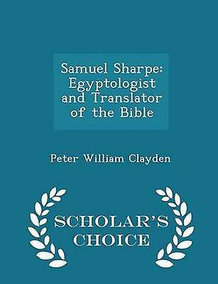Samuel Sharpe Egyptologist and Translator of the Bible  Scholars Choice Edition by Clayden & Peter William