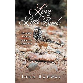 Love and Little Birds Wrestling with the Sadness of Dementia by Radway & John